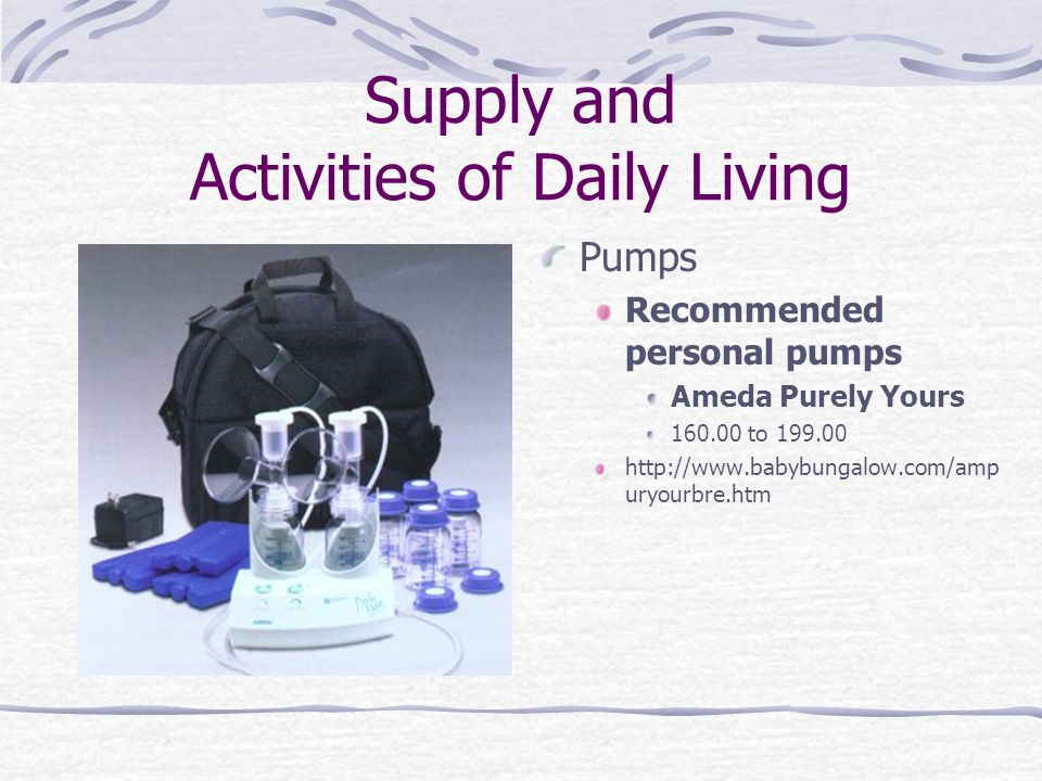Supply and Activities of Daily Living Pumps Recommended personal pumps Ameda Purely Yours 160.00 to 199.00 http://www.babybungalow.com/amp uryourbre.h