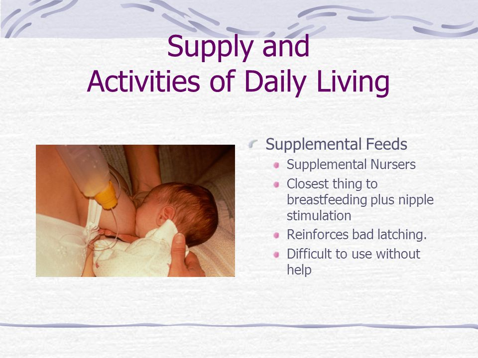 Supply and Activities of Daily Living Supplemental Feeds Supplemental Nursers Closest thing to breastfeeding plus nipple stimulation Reinforces bad la