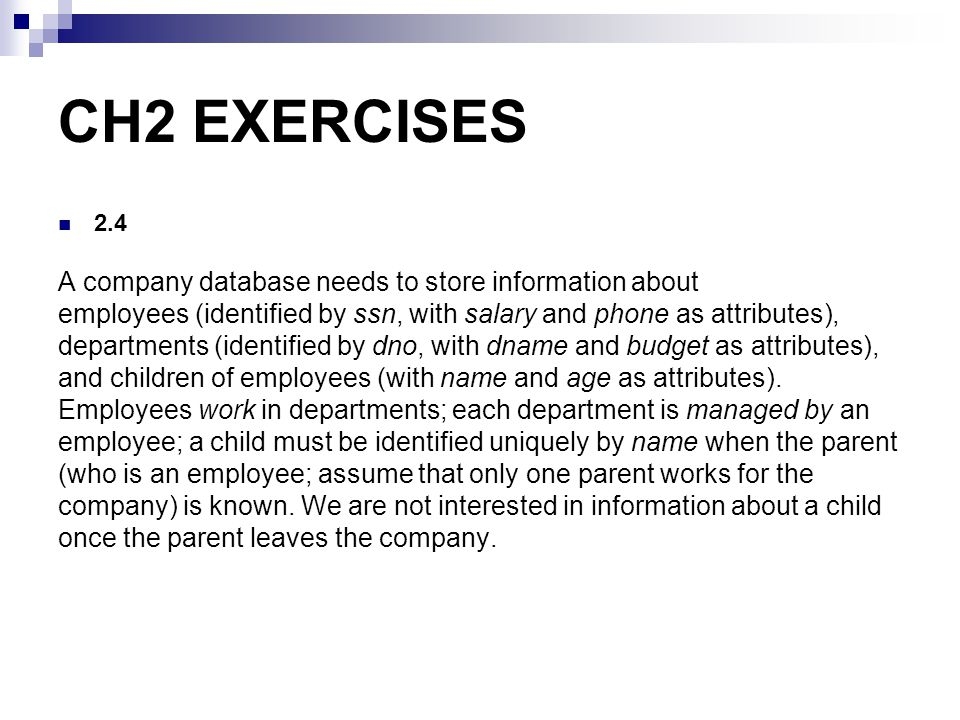 CH2 EXERCISES 2.4 A company database needs to store information about employees (identified by ssn, with salary and phone as attributes), departments