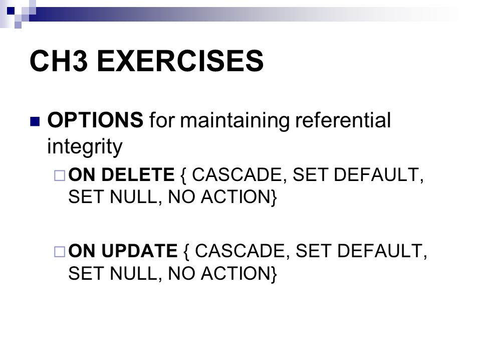 CH3 EXERCISES OPTIONS for maintaining referential integrity ON DELETE { CASCADE, SET DEFAULT, SET NULL, NO ACTION} ON UPDATE { CASCADE, SET DEFAULT, S