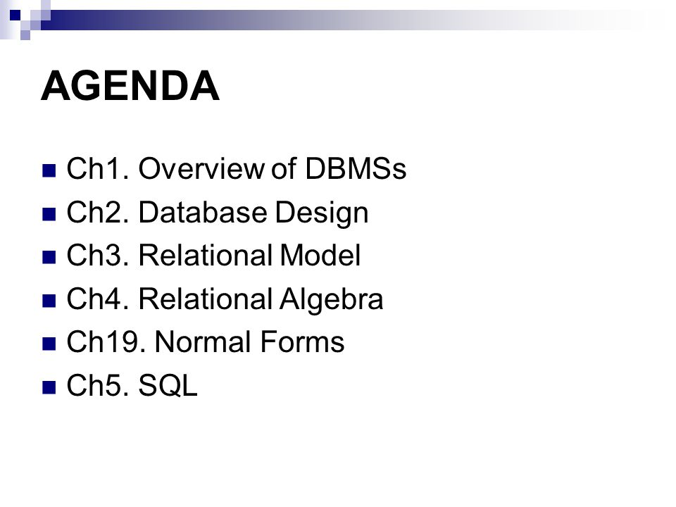 AGENDA Ch1. Overview of DBMSs Ch2. Database Design Ch3. Relational Model Ch4. Relational Algebra Ch19. Normal Forms Ch5. SQL