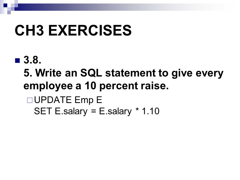 CH3 EXERCISES 3.8. 5. Write an SQL statement to give every employee a 10 percent raise. UPDATE Emp E SET E.salary = E.salary * 1.10