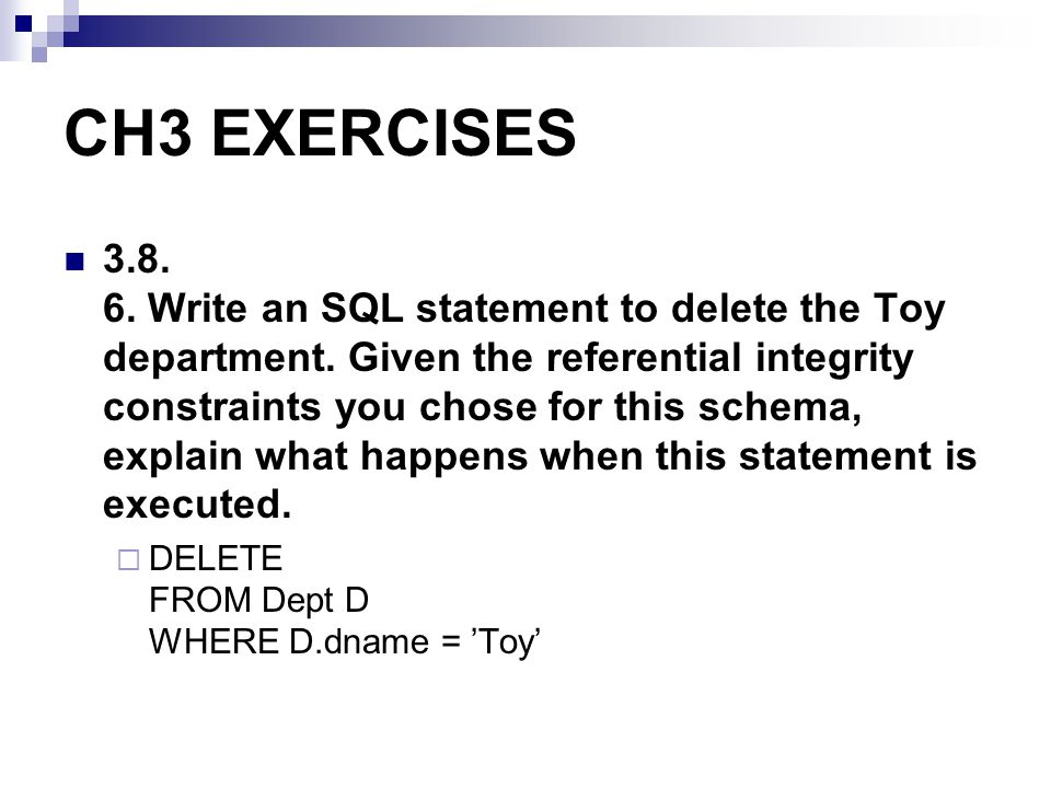 CH3 EXERCISES 3.8. 6. Write an SQL statement to delete the Toy department. Given the referential integrity constraints you chose for this schema, expl