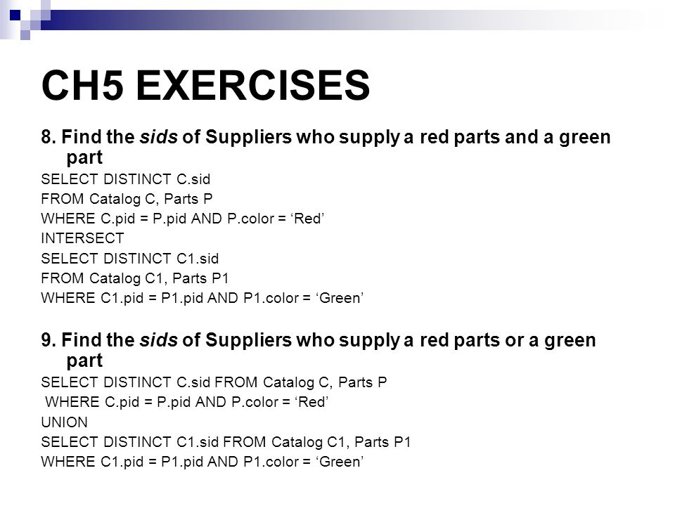 CH5 EXERCISES 8. Find the sids of Suppliers who supply a red parts and a green part SELECT DISTINCT C.sid FROM Catalog C, Parts P WHERE C.pid = P.pid