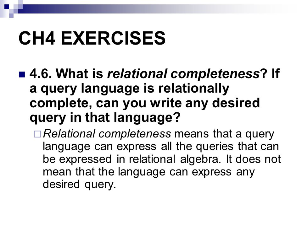 CH4 EXERCISES 4.6. What is relational completeness? If a query language is relationally complete, can you write any desired query in that language? Re