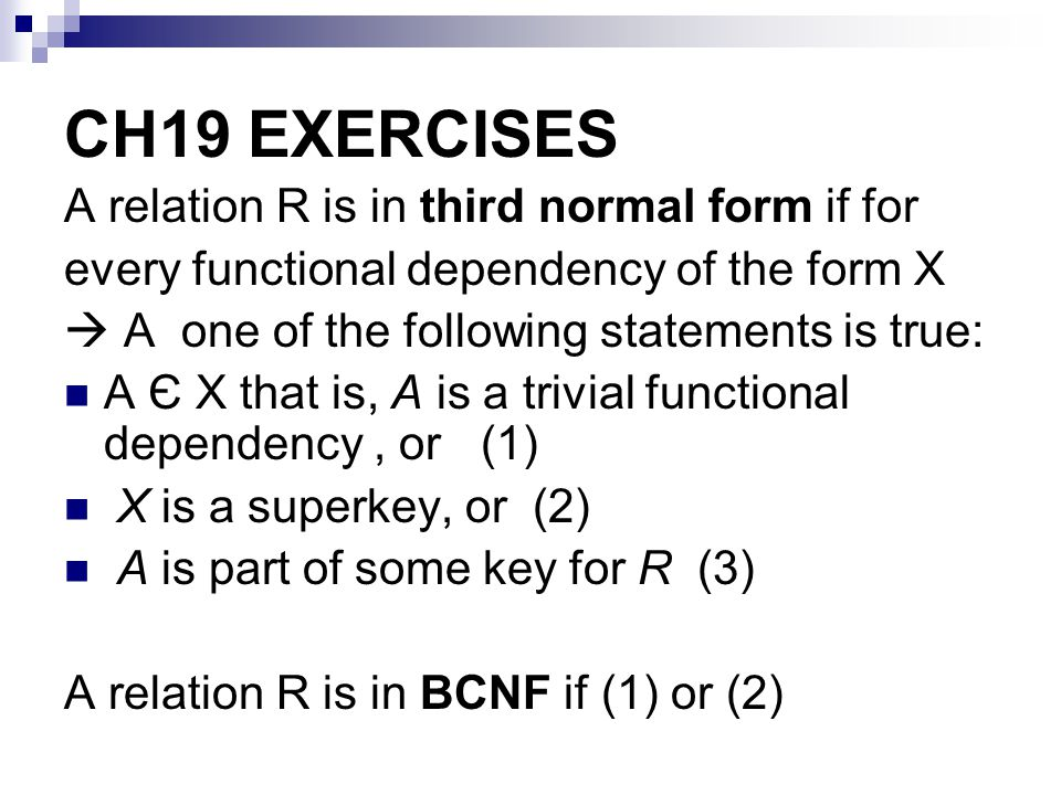 CH19 EXERCISES A relation R is in third normal form if for every functional dependency of the form X A one of the following statements is true: A Є X