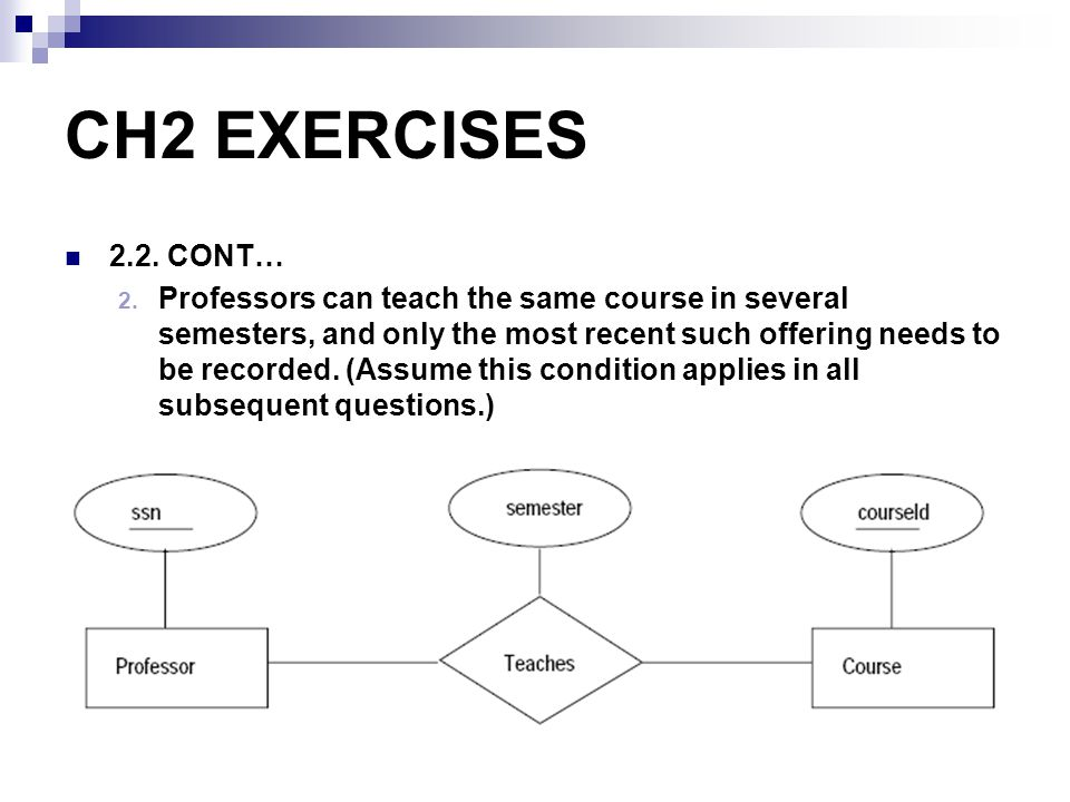 CH2 EXERCISES 2.2. CONT… 2. Professors can teach the same course in several semesters, and only the most recent such offering needs to be recorded. (A