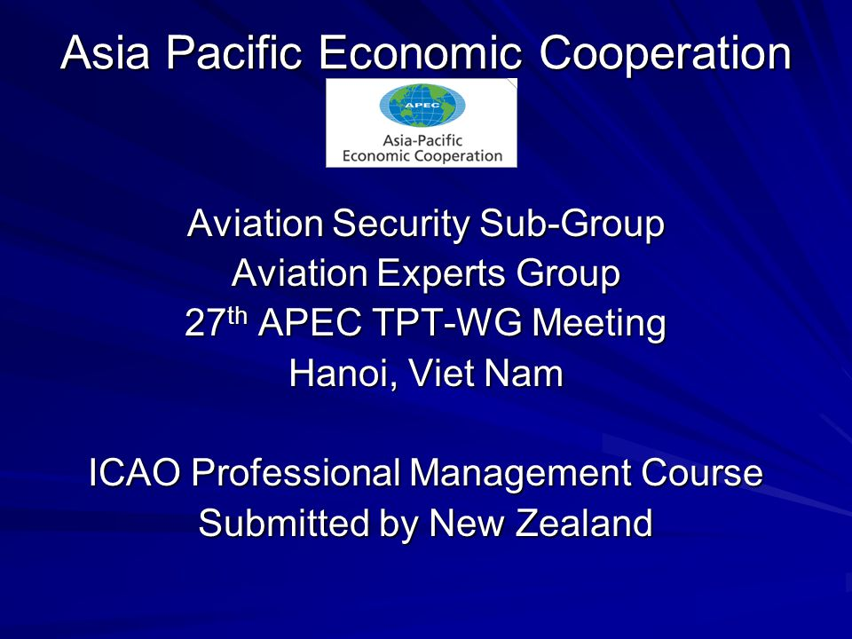 Asia Pacific Economic Cooperation Aviation Security Sub-Group Aviation Experts Group 27 th APEC TPT-WG Meeting Hanoi, Viet Nam ICAO Professional Management Course Submitted by New Zealand