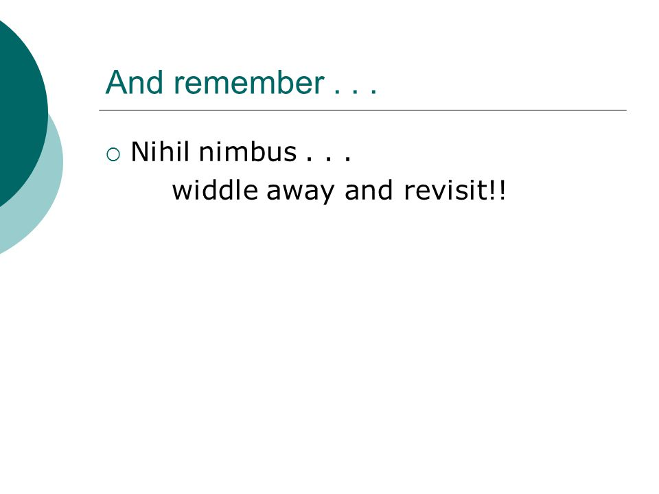 And remember... Nihil nimbus... widdle away and revisit!!
