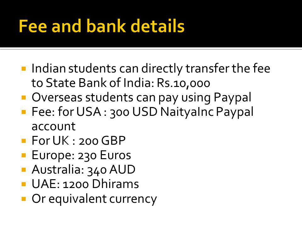 Indian students can directly transfer the fee to State Bank of India: Rs.10,000 Overseas students can pay using Paypal Fee: for USA : 300 USD NaityaInc Paypal account For UK : 200 GBP Europe: 230 Euros Australia: 340 AUD UAE: 1200 Dhirams Or equivalent currency