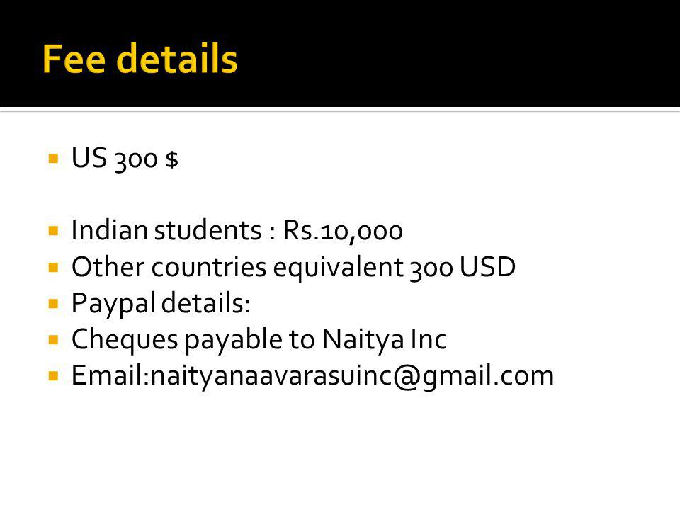 US 300 $ Indian students : Rs.10,000 Other countries equivalent 300 USD Paypal details: Cheques payable to Naitya Inc Email:naityanaavarasuinc@gmail.c