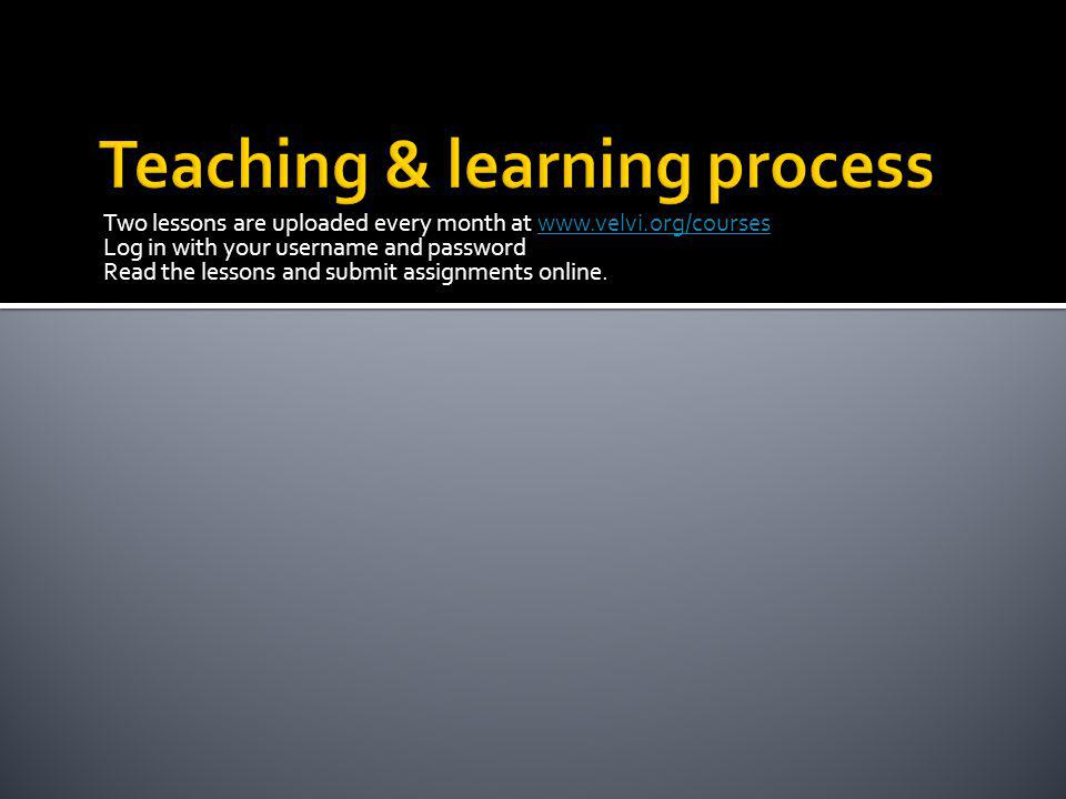Two lessons are uploaded every month at www.velvi.org/courseswww.velvi.org/courses Log in with your username and password Read the lessons and submit assignments online.