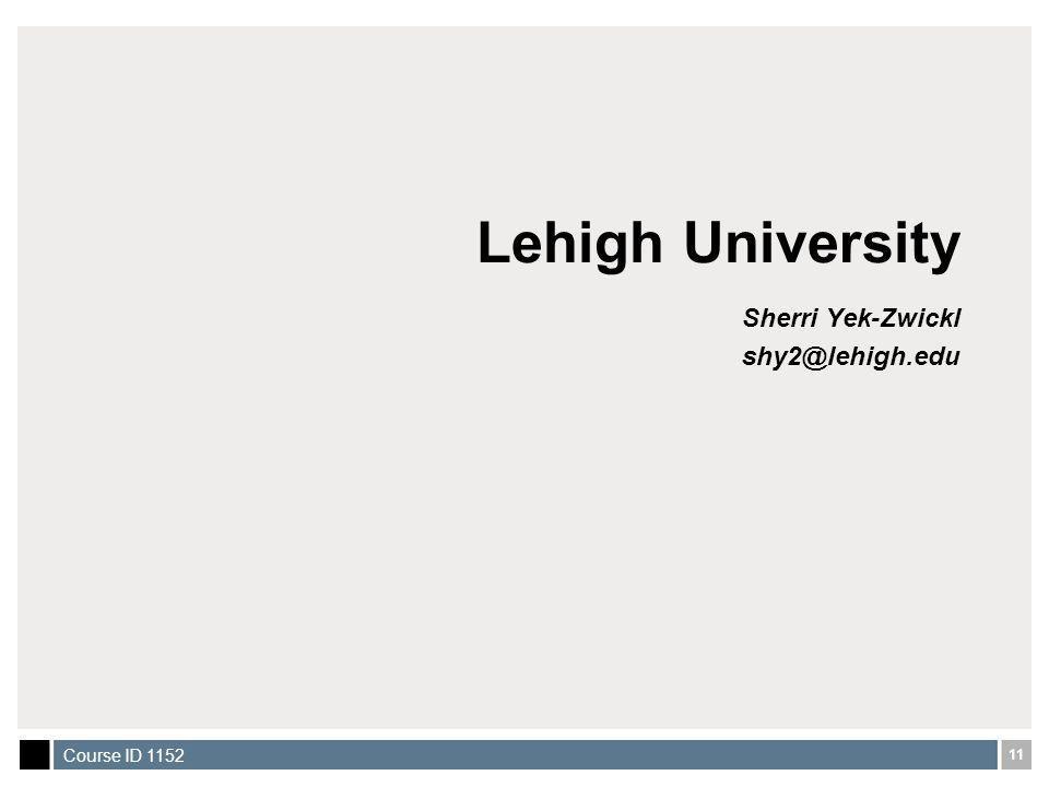 11 Course ID 1152 Lehigh University Sherri Yek-Zwickl shy2@lehigh.edu