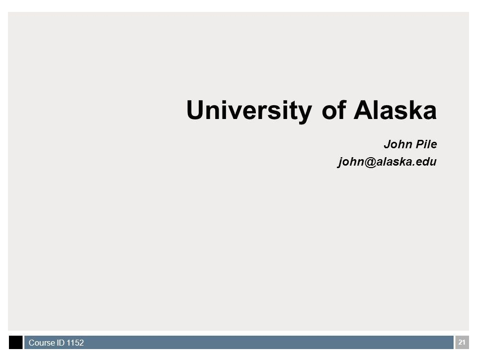 21 Course ID 1152 University of Alaska John Pile john@alaska.edu