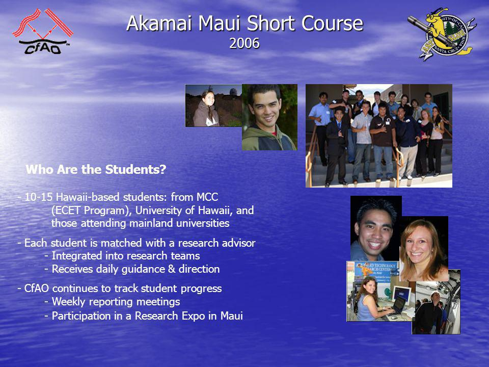 Akamai Maui Short Course 2006 The Short Course Program, Part One - Primary Science Goal: - To gain an understanding of a variety of Scientific and Engineering Content, with an Emphasis on CfAO Research Areas - Two Principle Categories: - Telescopes: What They Are, How They Work - History & Overview of Design Philosophy - Underlying Physical Principles - Telescopes: Their Uses - Overview of How Telescopes are Used in Science & Industry - Modern Astronomical Procedures (Image Processing, Data Reduction)