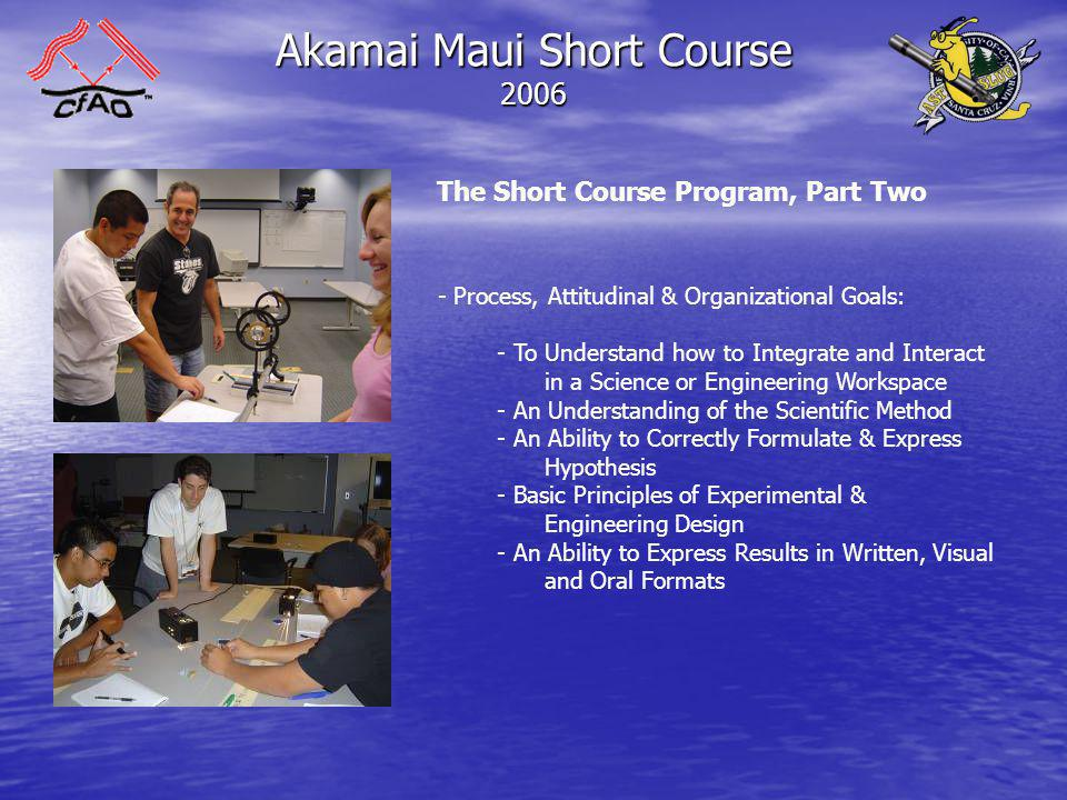 Akamai Maui Short Course 2006 The Short Course Program, Part Two - Process, Attitudinal & Organizational Goals: - To Understand how to Integrate and Interact in a Science or Engineering Workspace - An Understanding of the Scientific Method - An Ability to Correctly Formulate & Express Hypothesis - Basic Principles of Experimental & Engineering Design - An Ability to Express Results in Written, Visual and Oral Formats