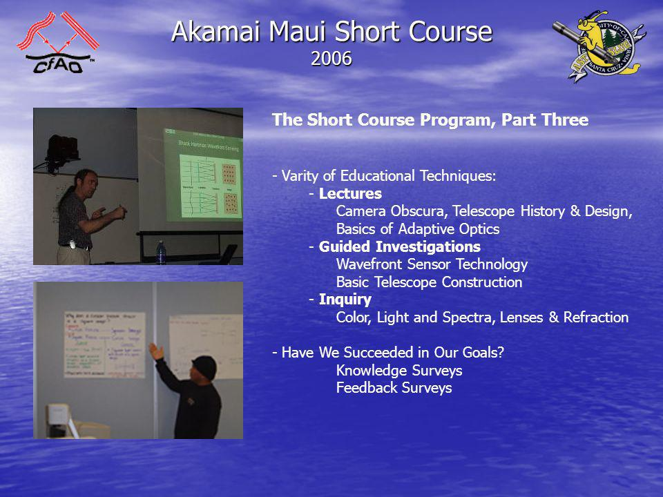 Akamai Maui Short Course 2006 The Short Course Program, Part Three - Varity of Educational Techniques: - Lectures Camera Obscura, Telescope History & Design, Basics of Adaptive Optics - Guided Investigations Wavefront Sensor Technology Basic Telescope Construction - Inquiry Color, Light and Spectra, Lenses & Refraction - Have We Succeeded in Our Goals.