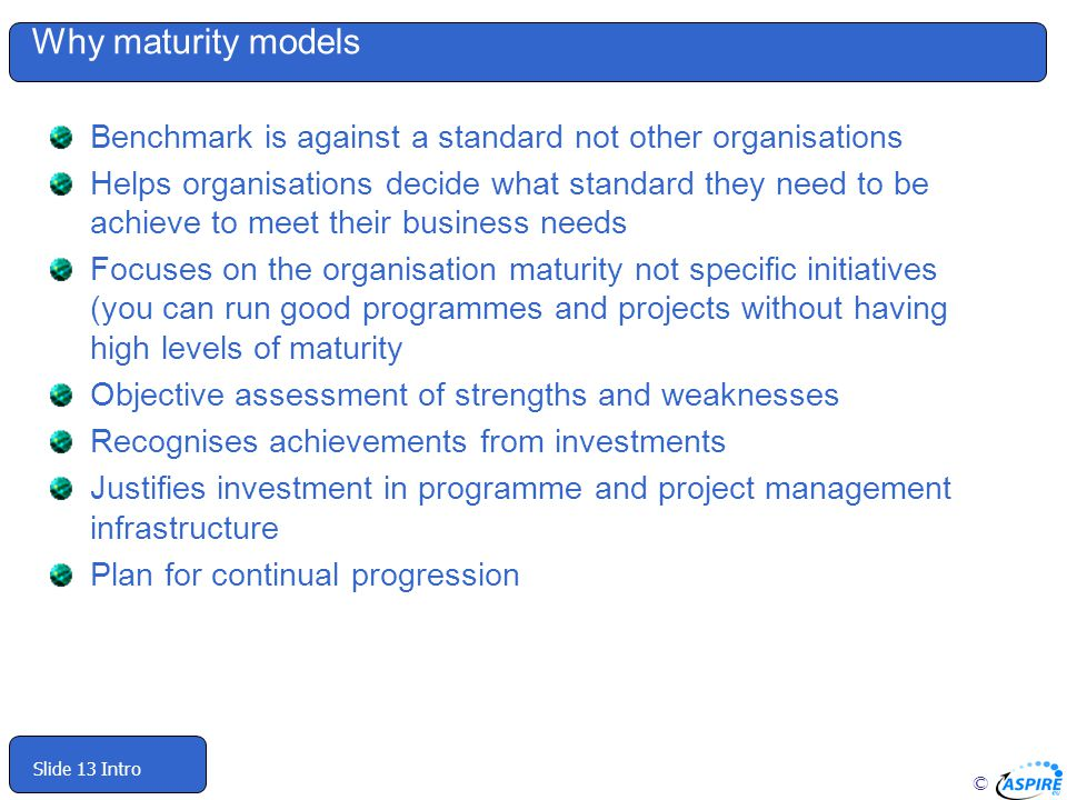 © Slide 13 Intro Why maturity models Benchmark is against a standard not other organisations Helps organisations decide what standard they need to be achieve to meet their business needs Focuses on the organisation maturity not specific initiatives (you can run good programmes and projects without having high levels of maturity Objective assessment of strengths and weaknesses Recognises achievements from investments Justifies investment in programme and project management infrastructure Plan for continual progression