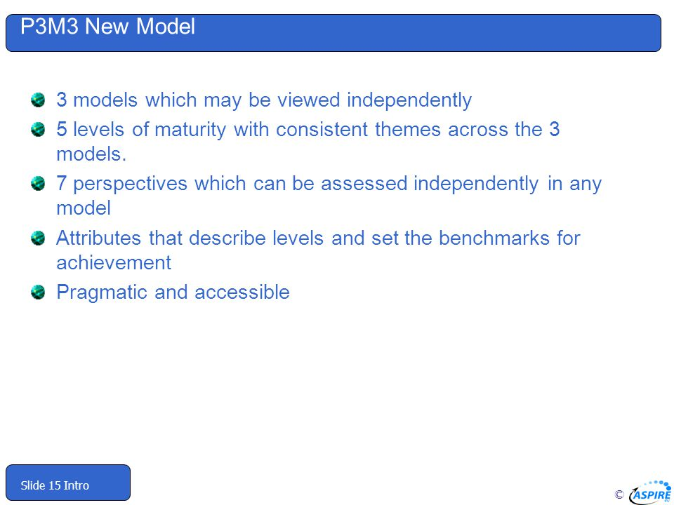© Slide 15 Intro P3M3 New Model 3 models which may be viewed independently 5 levels of maturity with consistent themes across the 3 models.