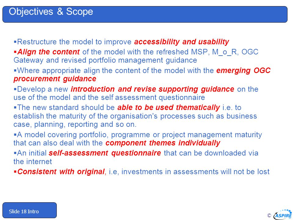 © Slide 18 Intro Objectives & Scope Restructure the model to improve accessibility and usability Align the content of the model with the refreshed MSP, M_o_R, OGC Gateway and revised portfolio management guidance Where appropriate align the content of the model with the emerging OGC procurement guidance Develop a new introduction and revise supporting guidance on the use of the model and the self assessment questionnaire The new standard should be able to be used thematically i.e.