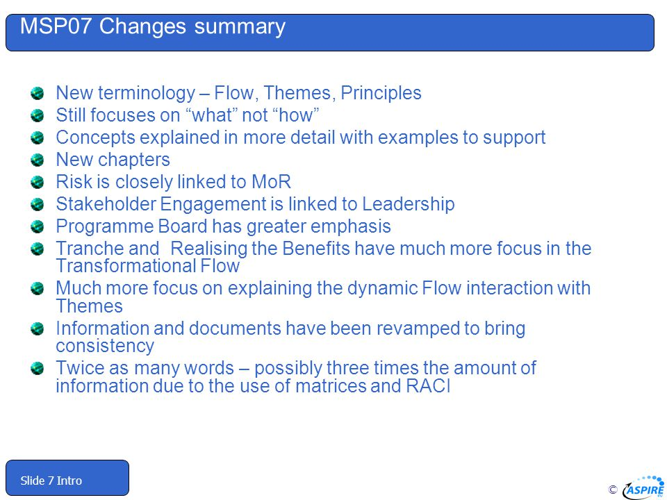 © Slide 7 Intro MSP07 Changes summary New terminology – Flow, Themes, Principles Still focuses on what not how Concepts explained in more detail with examples to support New chapters Risk is closely linked to MoR Stakeholder Engagement is linked to Leadership Programme Board has greater emphasis Tranche and Realising the Benefits have much more focus in the Transformational Flow Much more focus on explaining the dynamic Flow interaction with Themes Information and documents have been revamped to bring consistency Twice as many words – possibly three times the amount of information due to the use of matrices and RACI