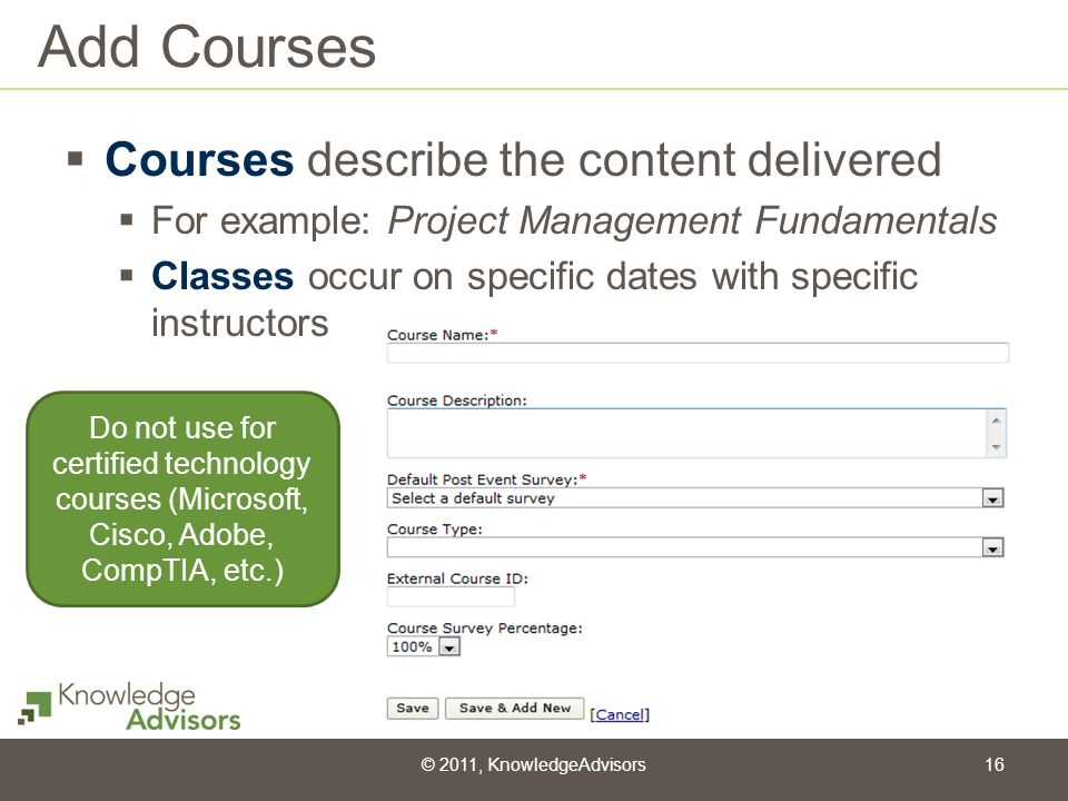 Add Courses Courses describe the content delivered For example: Project Management Fundamentals Classes occur on specific dates with specific instruct