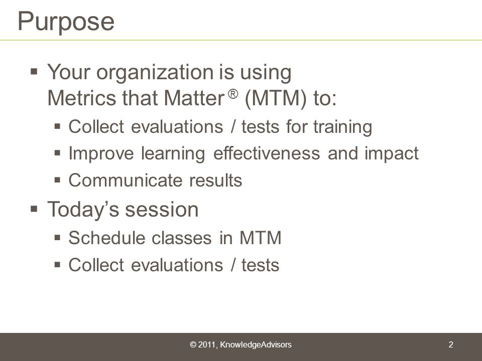 Purpose Your organization is using Metrics that Matter ® (MTM) to: Collect evaluations / tests for training Improve learning effectiveness and impact
