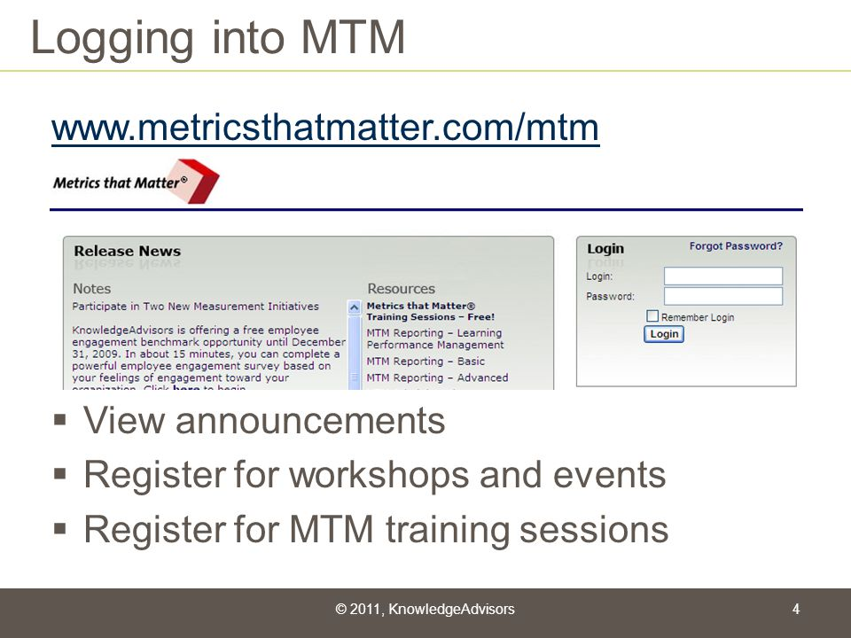 Logging into MTM www.metricsthatmatter.com/mtm View announcements Register for workshops and events Register for MTM training sessions © 2011, Knowled