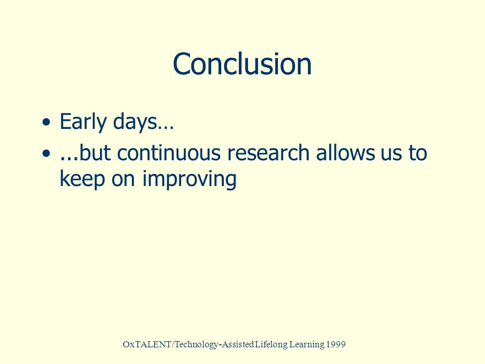 OxTALENT/Technology-Assisted Lifelong Learning 1999 Conclusion Early days…...but continuous research allows us to keep on improving