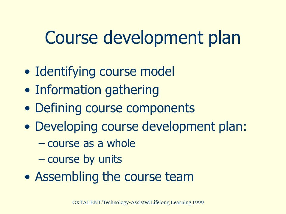 OxTALENT/Technology-Assisted Lifelong Learning 1999 Course development plan Identifying course model Information gathering Defining course components Developing course development plan: –course as a whole –course by units Assembling the course team