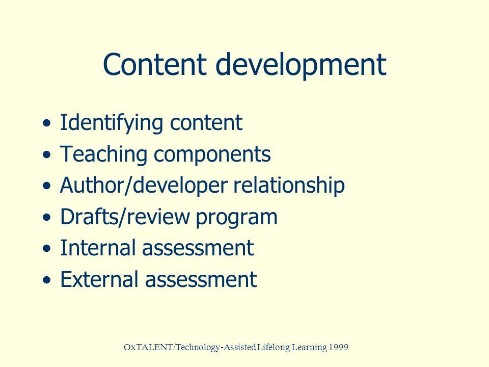 OxTALENT/Technology-Assisted Lifelong Learning 1999 Content development Identifying content Teaching components Author/developer relationship Drafts/review program Internal assessment External assessment