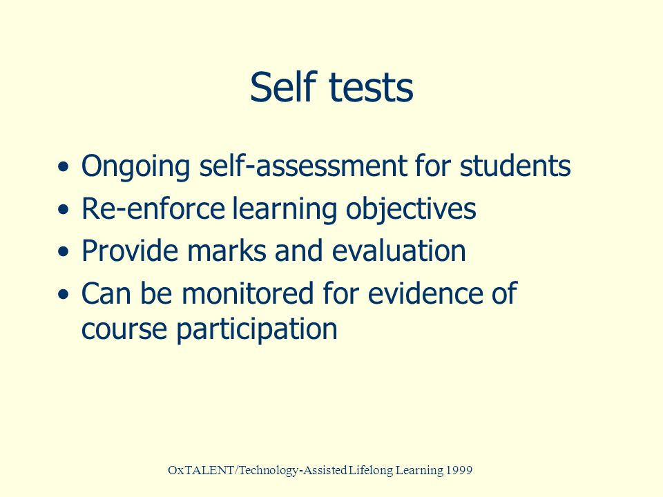 Self tests Ongoing self-assessment for students Re-enforce learning objectives Provide marks and evaluation Can be monitored for evidence of course participation