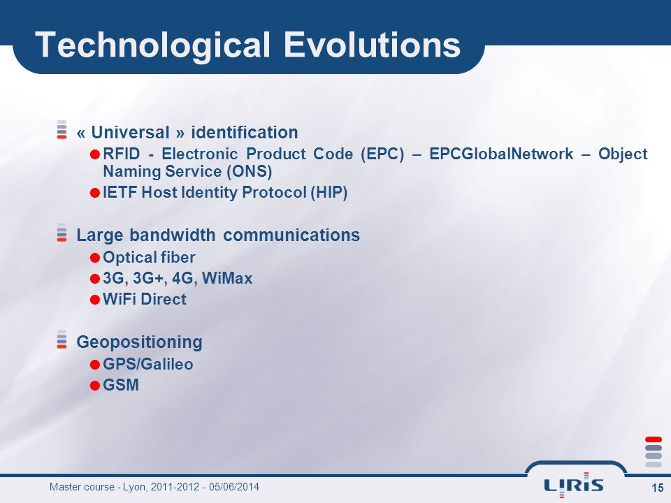 15 Technological Evolutions « Universal » identification RFID - Electronic Product Code (EPC) – EPCGlobalNetwork – Object Naming Service (ONS) IETF Host Identity Protocol (HIP) Large bandwidth communications Optical fiber 3G, 3G+, 4G, WiMax WiFi Direct Geopositioning GPS/Galileo GSM Master course - Lyon, 2011-2012 - 05/06/2014