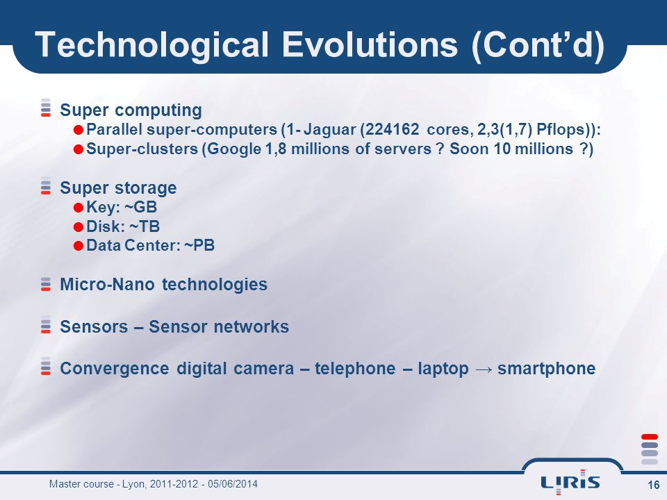 16 Technological Evolutions (Contd) Super computing Parallel super-computers (1- Jaguar (224162 cores, 2,3(1,7) Pflops)): Super-clusters (Google 1,8 m