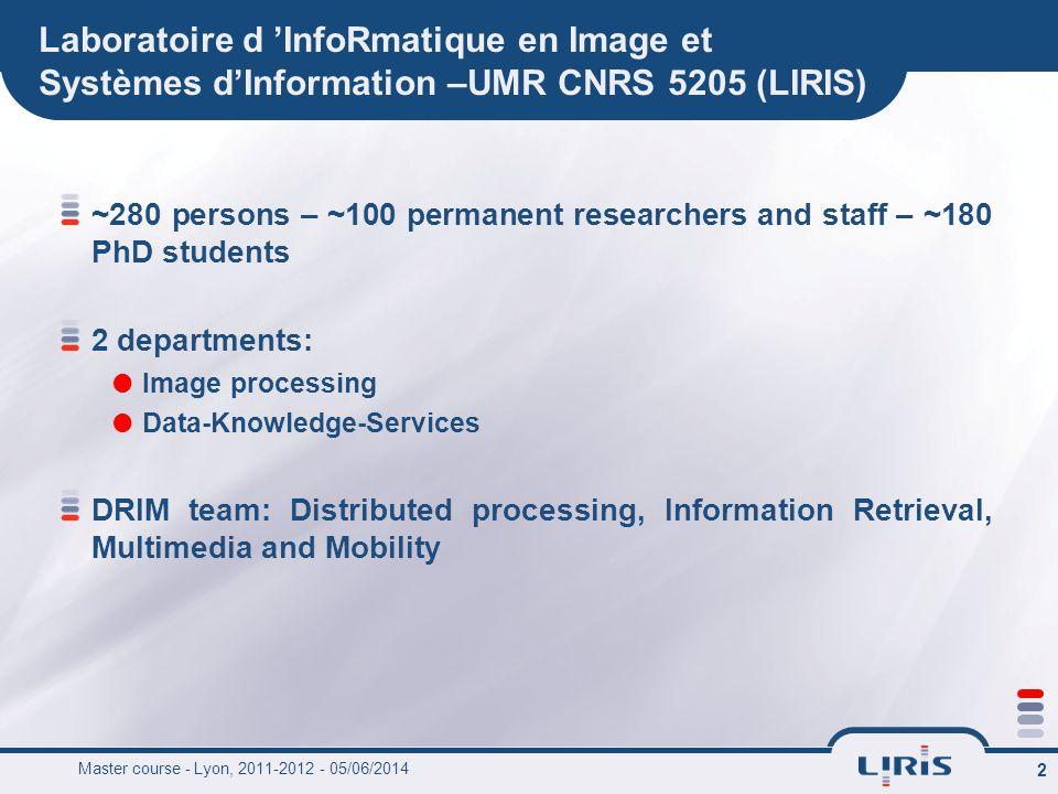 Master course - Lyon, 2011-2012 - 05/06/2014 2 Laboratoire d InfoRmatique en Image et Systèmes dInformation –UMR CNRS 5205 (LIRIS) ~280 persons – ~100