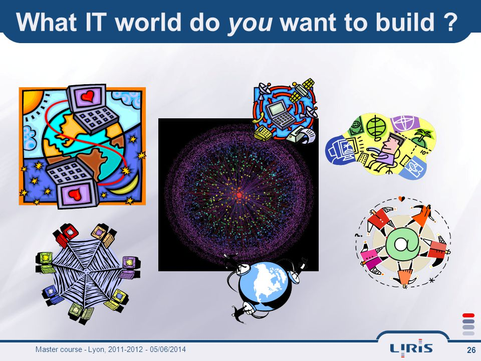 26 What IT world do you want to build ? Master course - Lyon, 2011-2012 - 05/06/2014