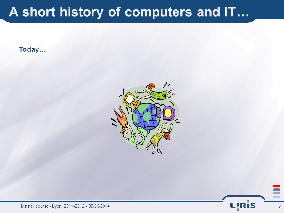 7 A short history of computers and IT… Today… Master course - Lyon, 2011-2012 - 05/06/2014