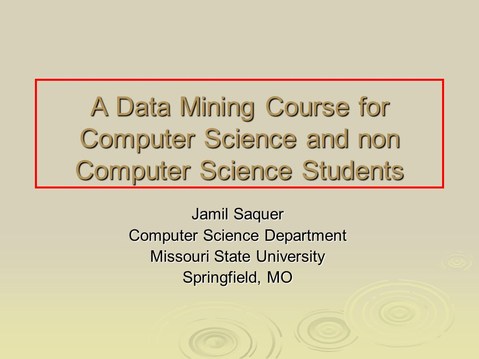A Data Mining Course for Computer Science and non Computer Science Students Jamil Saquer Computer Science Department Missouri State University Springfield, MO