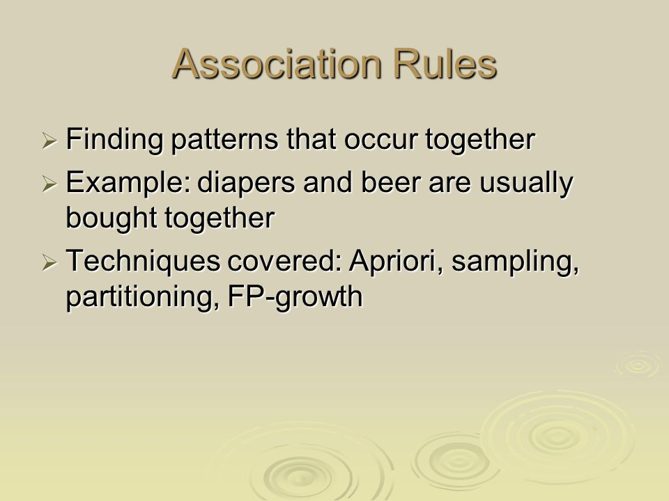 Association Rules Finding patterns that occur together Finding patterns that occur together Example: diapers and beer are usually bought together Example: diapers and beer are usually bought together Techniques covered: Apriori, sampling, partitioning, FP-growth Techniques covered: Apriori, sampling, partitioning, FP-growth