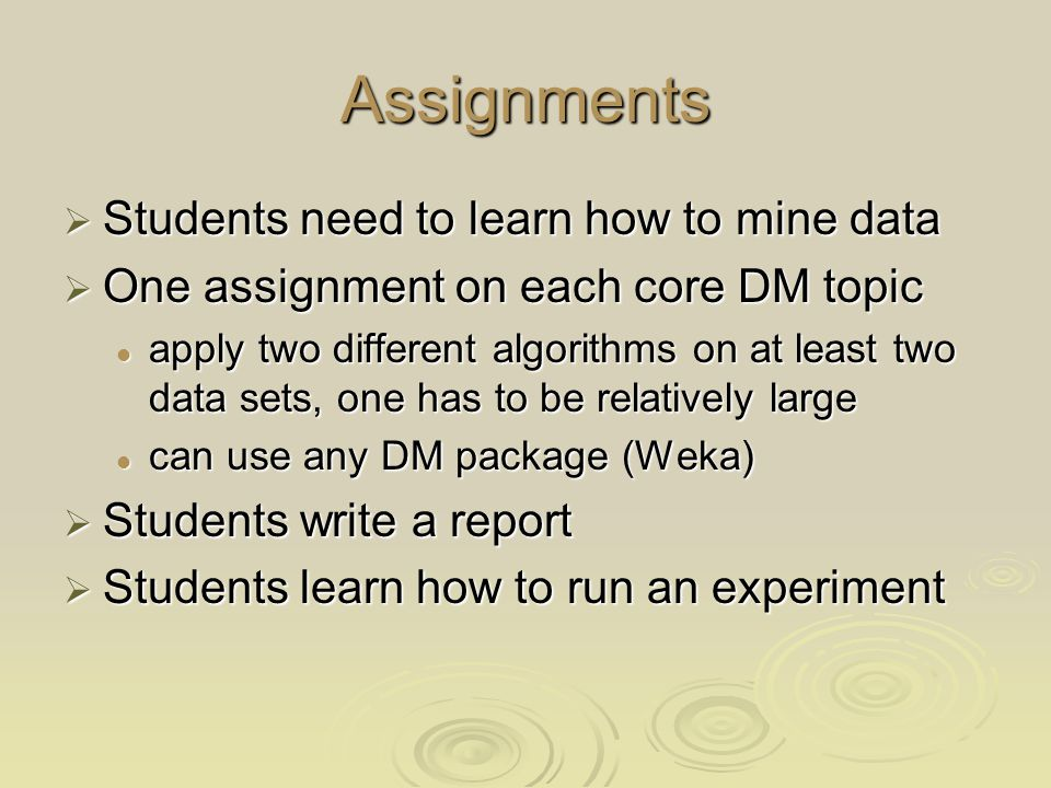 Assignments Students need to learn how to mine data Students need to learn how to mine data One assignment on each core DM topic One assignment on each core DM topic apply two different algorithms on at least two data sets, one has to be relatively large apply two different algorithms on at least two data sets, one has to be relatively large can use any DM package (Weka) can use any DM package (Weka) Students write a report Students write a report Students learn how to run an experiment Students learn how to run an experiment