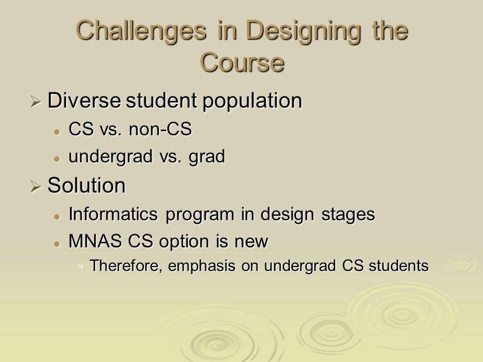 Accommodating other students Minimize prerequisites Minimize prerequisites CS 2 (or even CS 1) CS 2 (or even CS 1) Capable of using a DM software Capable of using a DM software Scientific background/mentality Scientific background/mentality One from business, another from GGPOne from business, another from GGP For grad CS students: For grad CS students: project requires more researchproject requires more research Tests could be a little differentTests could be a little different Emphasize understanding basic DM concepts and using software for mining data Emphasize understanding basic DM concepts and using software for mining data