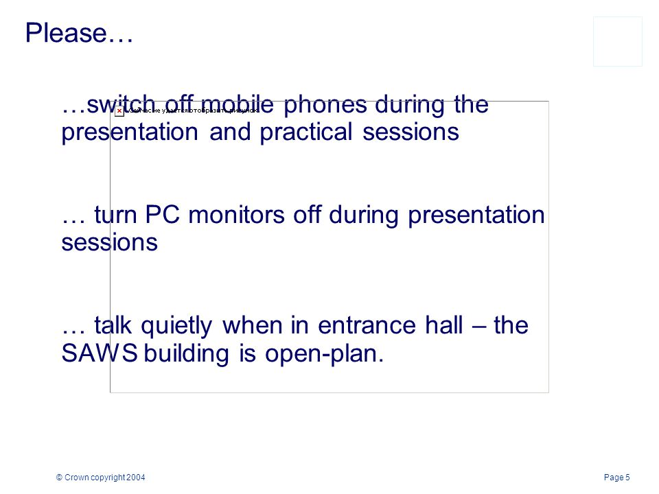 Page 5© Crown copyright 2004 …switch off mobile phones during the presentation and practical sessions … turn PC monitors off during presentation sessions … talk quietly when in entrance hall – the SAWS building is open-plan.