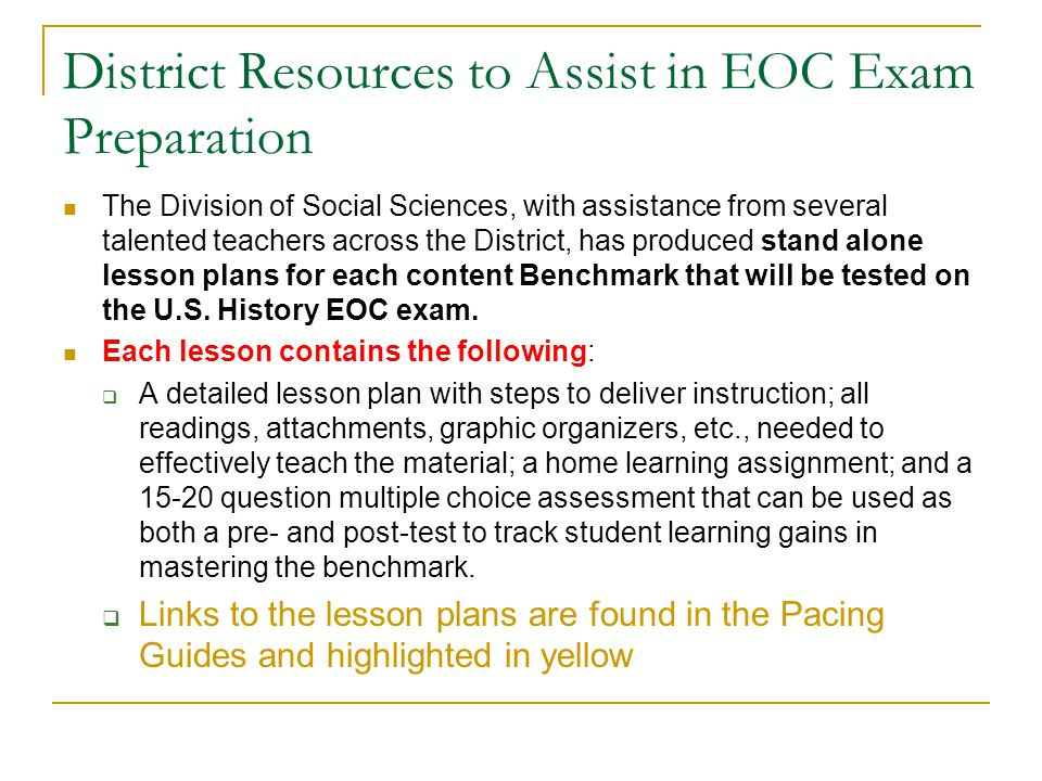 District Resources to Assist in EOC Exam Preparation The Division of Social Sciences, with assistance from several talented teachers across the District, has produced stand alone lesson plans for each content Benchmark that will be tested on the U.S.