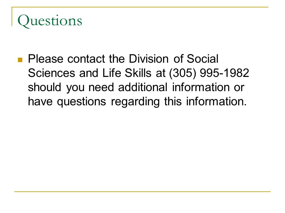 Questions Please contact the Division of Social Sciences and Life Skills at (305) should you need additional information or have questions regarding this information.
