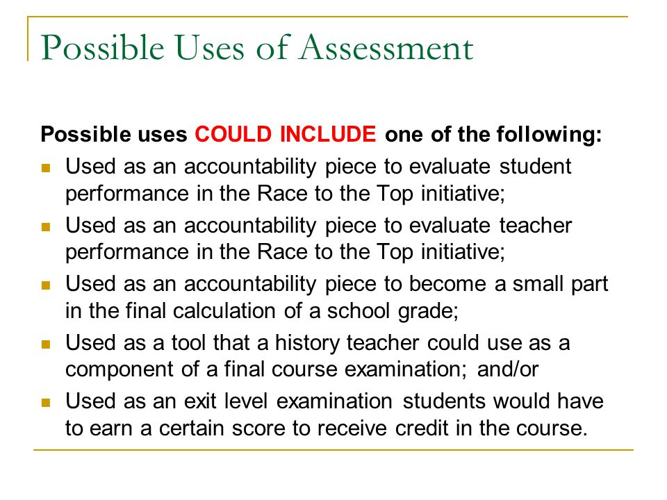 Possible Uses of Assessment Possible uses COULD INCLUDE one of the following: Used as an accountability piece to evaluate student performance in the Race to the Top initiative; Used as an accountability piece to evaluate teacher performance in the Race to the Top initiative; Used as an accountability piece to become a small part in the final calculation of a school grade; Used as a tool that a history teacher could use as a component of a final course examination; and/or Used as an exit level examination students would have to earn a certain score to receive credit in the course.