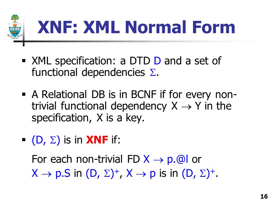 16 XNF: XML Normal Form XML specification: a DTD D and a set of functional dependencies. A Relational DB is in BCNF if for every non- trivial function