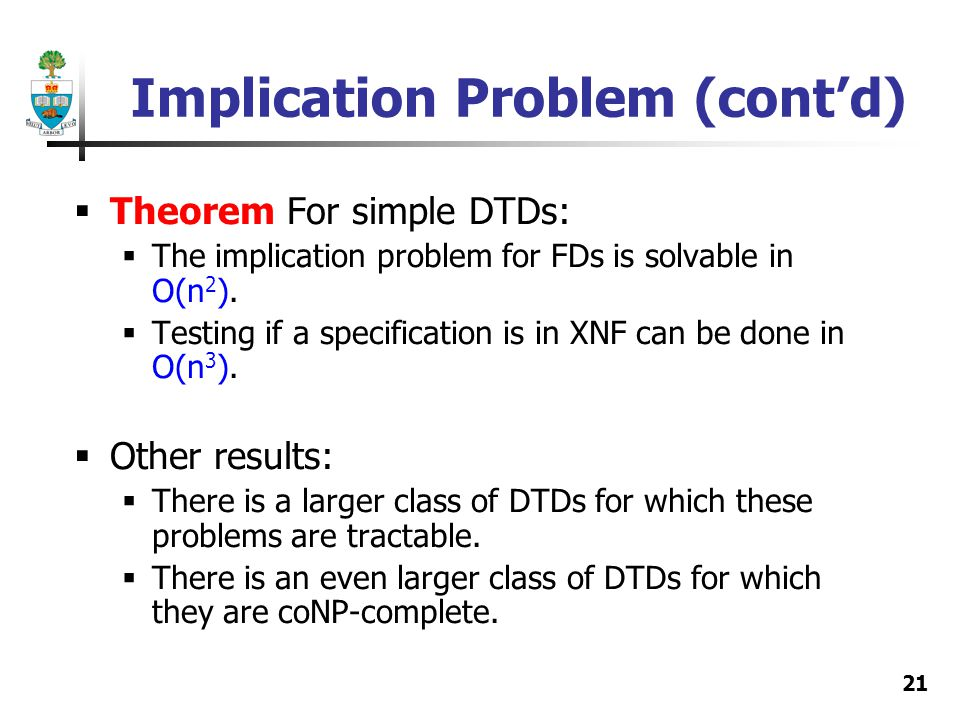 21 Implication Problem (contd) Theorem For simple DTDs: The implication problem for FDs is solvable in O(n 2 ). Testing if a specification is in XNF c