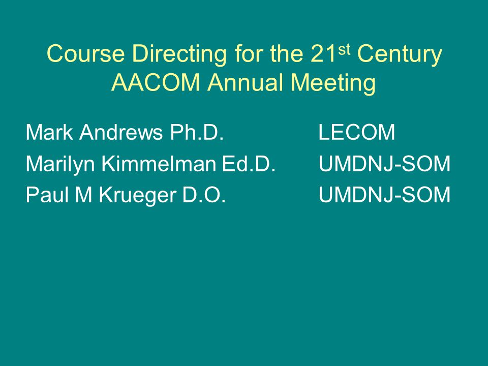Course Directing for the 21 st Century AACOM Annual Meeting Mark Andrews Ph.D.