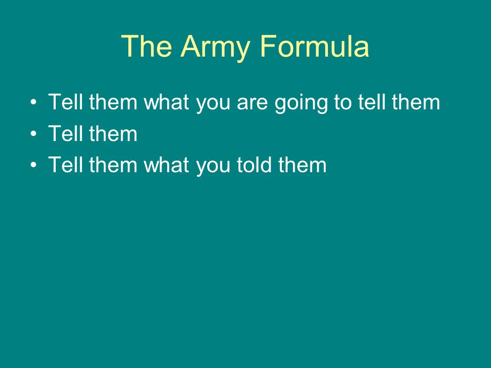 The Army Formula Tell them what you are going to tell them Tell them Tell them what you told them