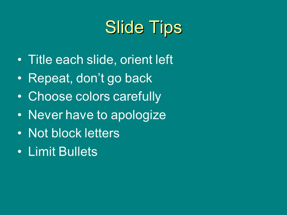 Slide Tips Title each slide, orient left Repeat, dont go back Choose colors carefully Never have to apologize Not block letters Limit Bullets